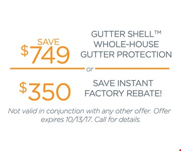 Save $749 Gutter Shell Whole-House Gutter Protection OR $350 Save Instant Factory Rebate! Not valid in conjunction with any other offer. Offer expires 10/13/17. Call for details.