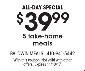ALL-DAY SPECIAL. $39.99 5 take-home meals. With this coupon. Not valid with other offers. Expires 11/10/17.