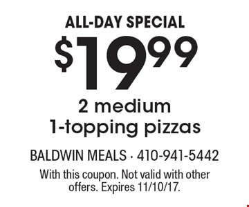 ALL-DAY SPECIAL. $19.99 2 medium 1-topping pizzas. With this coupon. Not valid with other offers. Expires 11/10/17.