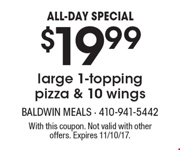 ALL-DAY SPECIAL. $19.99 large 1-topping pizza & 10 wings. With this coupon. Not valid with other offers. Expires 11/10/17.