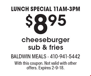 LUNCH SPECIAL 11AM-3PM. $8.95 for a cheeseburger sub & fries. With this coupon. Not valid with other offers. Expires 2-9-18.