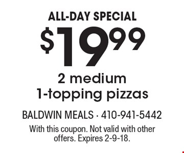 ALL-DAY SPECIAL. $19.99 for 2 medium 1-topping pizzas. With this coupon. Not valid with other offers. Expires 2-9-18.