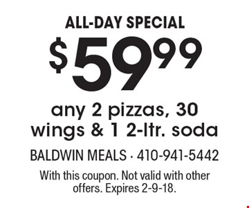 ALL-DAY SPECIAL. $59.99 for any 2 pizzas, 30 wings & 1 2-ltr. soda. With this coupon. Not valid with other offers. Expires 2-9-18.