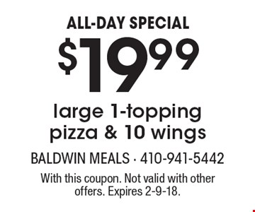 ALL-DAY SPECIAL. $19.99 for a large 1-topping pizza & 10 wings. With this coupon. Not valid with other offers. Expires 2-9-18.