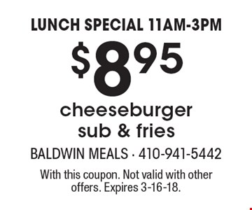 LUNCH SPECIAL 11AM-3PM. $8.95 cheeseburger sub & fries. With this coupon. Not valid with other offers. Expires 3-16-18.