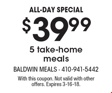 ALL-DAY SPECIAL. $39.99 for 5 take-home meals. With this coupon. Not valid with other offers. Expires 3-16-18.