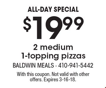 ALL-DAY SPECIAL. $19.99 for 2 medium 1-topping pizzas. With this coupon. Not valid with other offers. Expires 3-16-18.