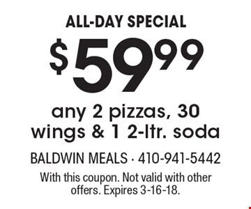 ALL-DAY SPECIAL. $59.99 for any 2 pizzas, 30 wings & 1 2-ltr. soda. With this coupon. Not valid with other offers. Expires 3-16-18.