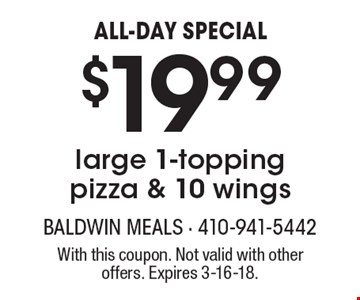 ALL-DAY SPECIAL. $19.99 for a large 1-topping pizza & 10 wings. With this coupon. Not valid with other offers. Expires 3-16-18.