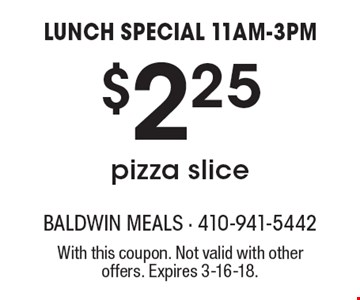 LUNCH SPECIAL 11AM-3PM. $2.25 pizza slice. With this coupon. Not valid with other offers. Expires 3-16-18.