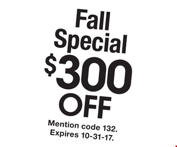 Fall Special $300 OFF any service. Mention code 132. Expires 10-31-17.