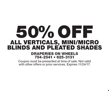 50% off all verticals, mini/micro blinds and Pleated Shades. Coupon must be presented at time of sale. Not validwith other offers or prior services. Expires 11/24/17.