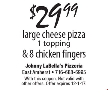 $29.99 large cheese pizza, 1 topping & 8 chicken fingers. With this coupon. Not valid with other offers. Offer expires 12-1-17.