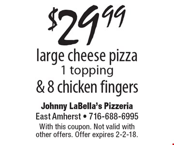 $29.99 large cheese pizza 1 topping & 8 chicken fingers. With this coupon. Not valid with other offers. Offer expires 2-2-18.