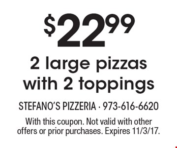$22.99 2 large pizzas with 2 toppings. With this coupon. Not valid with other offers or prior purchases. Expires 11/3/17.