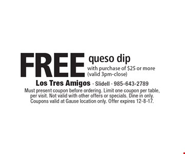 Free queso dip with purchase of $25 or more (valid 3pm-close). Must present coupon before ordering. Limit one coupon per table,per visit. Not valid with other offers or specials. Dine in only.Coupons valid at Gause location only. Offer expires 12-8-17.
