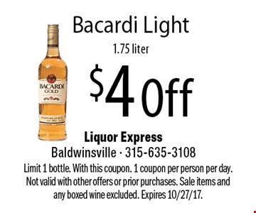 $4 Off Bacardi Light, 1.75 liter. Limit 1 bottle. With this coupon. 1 coupon per person per day. Not valid with other offers or prior purchases. Sale items and any boxed wine excluded. Expires 10/27/17.