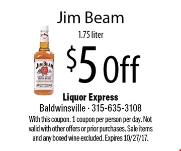 $5 Off Jim Beam, 1.75 liter. With this coupon. 1 coupon per person per day. Not valid with other offers or prior purchases. Sale items and any boxed wine excluded. Expires 10/27/17.