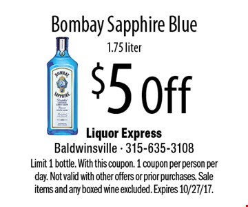 $5 Off Bombay Sapphire Blue, 1.75 liter. Limit 1 bottle. With this coupon. 1 coupon per person per day. Not valid with other offers or prior purchases. Sale items and any boxed wine excluded. Expires 10/27/17.