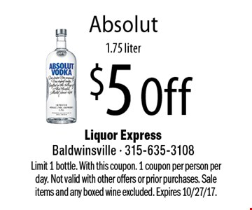 $5 Off Absolut, 1.75 liter. Limit 1 bottle. With this coupon. 1 coupon per person per day. Not valid with other offers or prior purchases. Sale items and any boxed wine excluded. Expires 10/27/17.