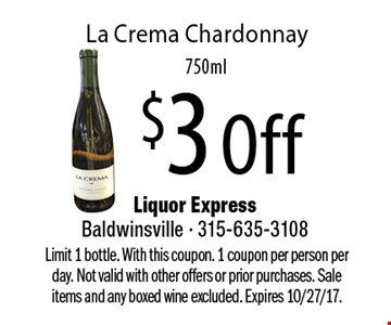 $3 Off La Crema Chardonnay, 750ml. Limit 1 bottle. With this coupon. 1 coupon per person per day. Not valid with other offers or prior purchases. Sale items and any boxed wine excluded. Expires 10/27/17.