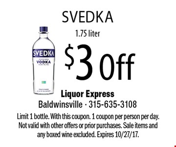 $3 Off SVedka, 1.75 liter. Limit 1 bottle. With this coupon. 1 coupon per person per day. Not valid with other offers or prior purchases. Sale items and any boxed wine excluded. Expires 10/27/17.