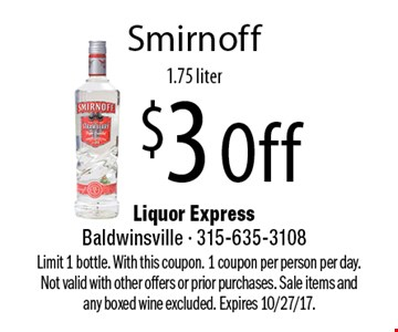 $3 Off Smirnoff, 1.75 liter. Limit 1 bottle. With this coupon. 1 coupon per person per day. Not valid with other offers or prior purchases. Sale items and any boxed wine excluded. Expires 10/27/17.