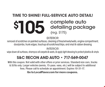 Time To Shine! Full-Service Auto Detail! $105 complete auto detailing package (reg. $175) EXTERIOR: removal of scratches on painted surfaces, cleaning of tires/wheels/wells, engine compartment, doorjambs, trunk edges, touchup all scratches/chips, and vinyl & rubber dressing. INTERIOR: wipe down all surfaces, shampoo all carpets & seats, & apply light dressing to protect plastics & vinyls. With this coupon. Not valid with other offers or prior services. Standard size cars, trucks & SUVs only. Larger vehicles (semis, 15-pass. vans, etc.) will be subject to additional fees. Please call to schedule an appointment. Expires 10-31-17. Go to LocalFlavor.com for more coupons.