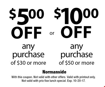 $10.00 off any purchase of $50 or more. $5.00 off any purchase of $30 or more. With this coupon. Not valid with other offers. Valid with printout only. Not valid with prix fixe lunch special. Exp. 10-20-17.