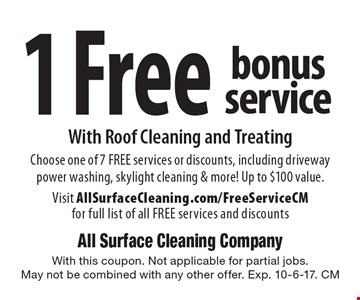 1 Free bonus service with roof cleaning and treating. Choose one of 7 FREE services or discounts, including driveway power washing, skylight cleaning & more! Up to $100 value. Visit AllSurfaceCleaning.com/FreeServiceCM for full list of all FREE services and discounts. With this coupon. Not applicable for partial jobs. May not be combined with any other offer. Exp. 10-6-17. CM