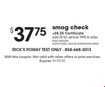 $37.75 smog check +$8.25 Certificate, add $9 for vehicle 1995 & older, most vehicles, some trucks, vans & motorhomes extra. With this coupon. Not valid with other offers or prior services. Expires 11-17-17.