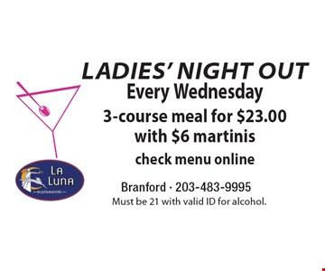 Ladies' Night Out. Every Wednesday. 3-course meal for $23.00 with $6 martinis. Check menu online. Must be 21 with valid ID for alcohol.
