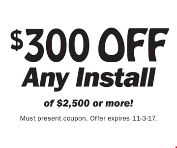 $300 OFF Any Install of $2,500 or more! Must present coupon. Offer expires 11-3-17.