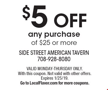 $5 OFF any purchaseof $25 or more. VALID MONDAY-THURSDAY ONLY. With this coupon. Not valid with other offers. Expires 1/25/19. Go to LocalFlavor.com for more coupons.