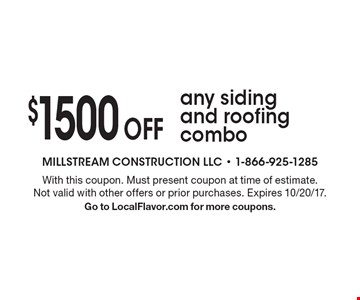 $1500 Off any siding and roofing combo. With this coupon. Must present coupon at time of estimate. Not valid with other offers or prior purchases. Expires 10/20/17. Go to LocalFlavor.com for more coupons.