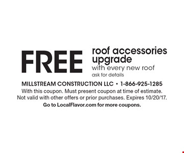 FREE roof accessories upgrade with every new roof, ask for details. With this coupon. Must present coupon at time of estimate. Not valid with other offers or prior purchases. Expires 10/20/17. Go to LocalFlavor.com for more coupons.