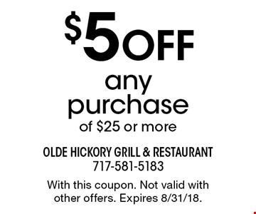 $5 OFF any purchase of $25 or more. With this coupon. Not valid with other offers. Expires 8/31/18.