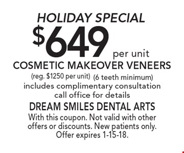 Holiday Special. $649 per unit Cosmetic Makeover Veneers (reg. $1250 per unit) (6 teeth minimum) includes complimentary consultation. Call office for details. With this coupon. Not valid with other offers or discounts. New patients only. Offer expires 1-15-18.