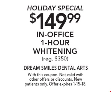 Holiday Special. $149.99 In-Office 1-Hour Whitening (reg. $350). With this coupon. Not valid with other offers or discounts. New patients only. Offer expires 1-15-18.