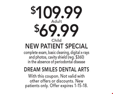 $109.99 Adult or $69.99 Child New Patient Special. complete exam, basic cleaning, digital x-rays and photos, cavity shield (reg. $360) in the absence of periodontal disease. With this coupon. Not valid with other offers or discounts. New patients only. Offer expires 1-15-18.