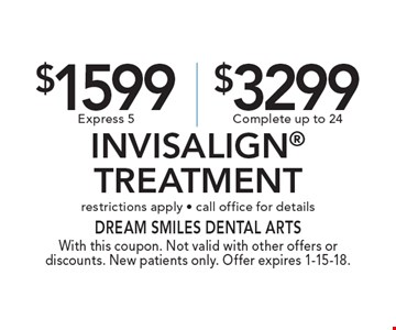 $1599 Express 5 or $3299 Complete Invisalign Treatment. Restrictions apply - call office for details. With this coupon. Not valid with other offers or discounts. New patients only. Offer expires 1-15-18.