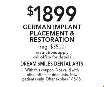 $1899 German Implant Placement & Restoration (reg. $3500) Restrictions apply. Call office for details. With this coupon. Not valid with other offers or discounts. New patients only. Offer expires 1-15-18.