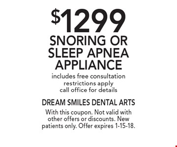 $1299 Snoring Or Sleep Apnea Appliance. Includes free consultation. Restrictions apply. Call office for details. With this coupon. Not valid with other offers or discounts. New patients only. Offer expires 1-15-18.