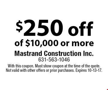 $250 off of $10,000 or more. With this coupon. Must show coupon at the time of the quote. Not valid with other offers or prior purchases. Expires 10-13-17.