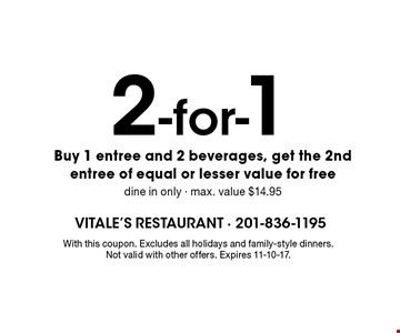 2-for-1. Buy 1 entree and 2 beverages, get the 2nd entree of equal or lesser value for free, dine in only, max. value $14.95. With this coupon. Excludes all holidays and family-style dinners. Not valid with other offers. Expires 11-10-17.