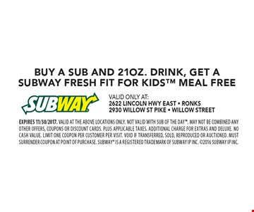 Free Fresh Fit For Kids™ Meal BUY A SUB AND 21OZ. DRINK, GET A SUBWAY FRESH FIT FOR KIDS MEAL FREE. EXPIRES 11/30/2017. Valid at the above locations only. Not valid with SUB OF THE DAY. May not be combined any other offers, coupons or discount cards. Plus applicable taxes. Additional charge for Extras and Deluxe. No cash value. Limit one coupon per customer per visit. Void if transferred, sold, reproduced or auctioned. Must surrender coupon at point of purchase. SUBWAY is a Registered Trademark of Subway IP Inc. 2016 Subway IP Inc.