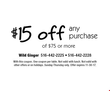 $15 off any purchase of $75 or more. With this coupon. One coupon per table. Not valid with lunch. Not valid with other offers or on holidays. Sunday-Thursday only. Offer expires 11-30-17.