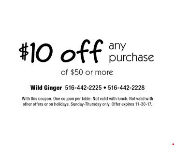 $10 off any purchase of $50 or more. With this coupon. One coupon per table. Not valid with lunch. Not valid withother offers or on holidays. Sunday-Thursday only. Offer expires 11-30-17.
