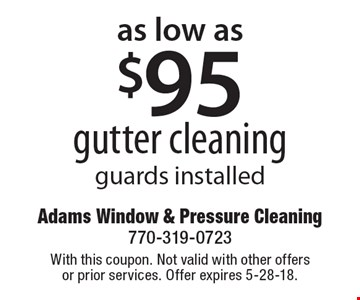 as low as $95 gutter cleaning. Guards installed. With this coupon. Not valid with other offers or prior services. Offer expires 5-28-18.