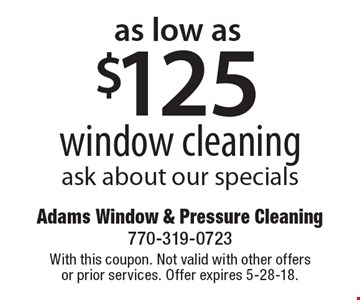 as low as $125 window cleaning. Ask about our specials. With this coupon. Not valid with other offers or prior services. Offer expires 5-28-18.